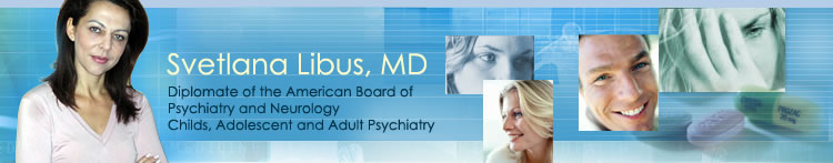 Svetlana Libus, MD. Diplomate of the American Board of Psychiatry and Neurology. Childs, Adolescent and Adult Psychiatry